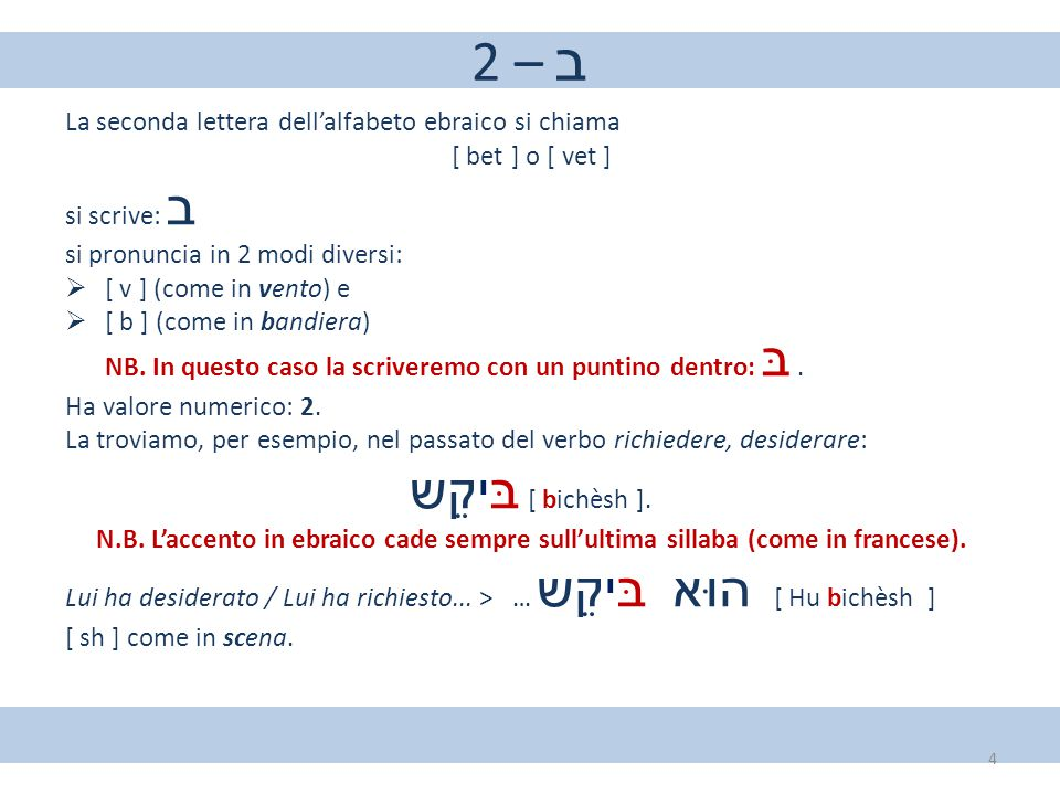 2 – ב La seconda lettera dell'alfabeto ebraico si chiama. [ bet ] o [ vet ] si scrive: ב. si pronuncia in 2 modi diversi:
